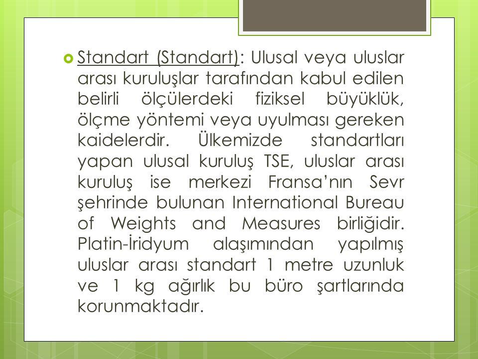  Standart (Standart): Ulusal veya uluslar arası kuruluşlar tarafından kabul edilen belirli ölçülerdeki fiziksel büyüklük, ölçme yöntemi veya uyulması gereken kaidelerdir.