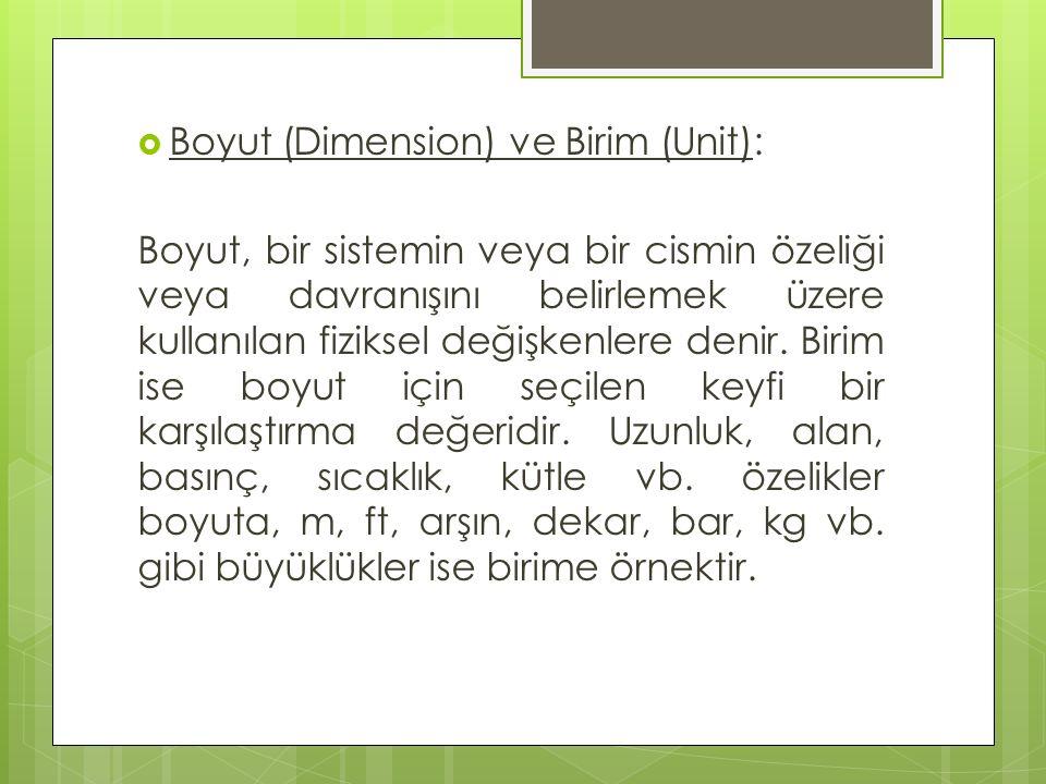  Boyut (Dimension) ve Birim (Unit): Boyut, bir sistemin veya bir cismin özeliği veya davranışını belirlemek üzere kullanılan fiziksel değişkenlere de