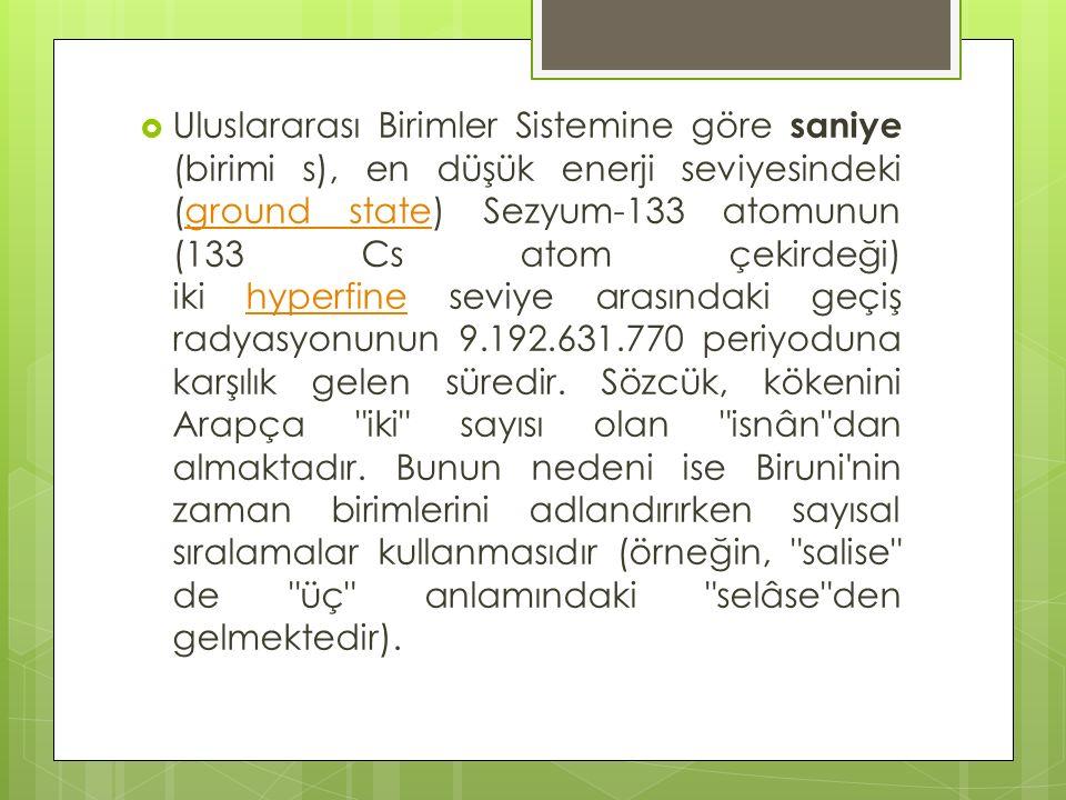  Uluslararası Birimler Sistemine göre saniye (birimi s), en düşük enerji seviyesindeki (ground state) Sezyum-133 atomunun (133 Cs atom çekirdeği) iki hyperfine seviye arasındaki geçiş radyasyonunun 9.192.631.770 periyoduna karşılık gelen süredir.