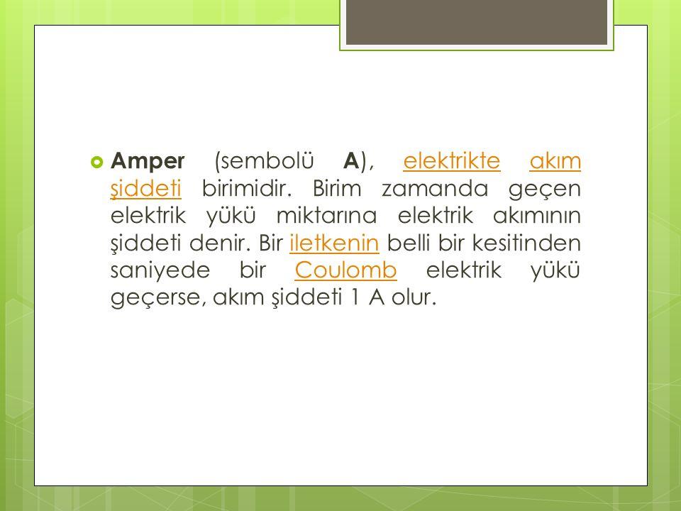  Amper (sembolü A ), elektrikte akım şiddeti birimidir. Birim zamanda geçen elektrik yükü miktarına elektrik akımının şiddeti denir. Bir iletkenin be