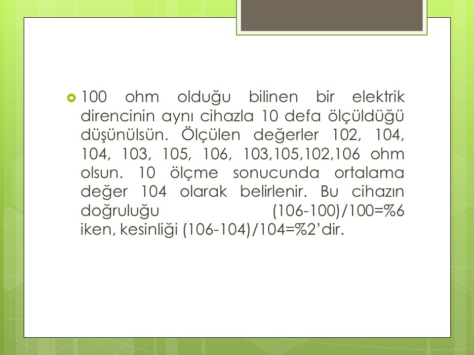  100 ohm olduğu bilinen bir elektrik direncinin aynı cihazla 10 defa ölçüldüğü düşünülsün. Ölçülen değerler 102, 104, 104, 103, 105, 106, 103,105,102