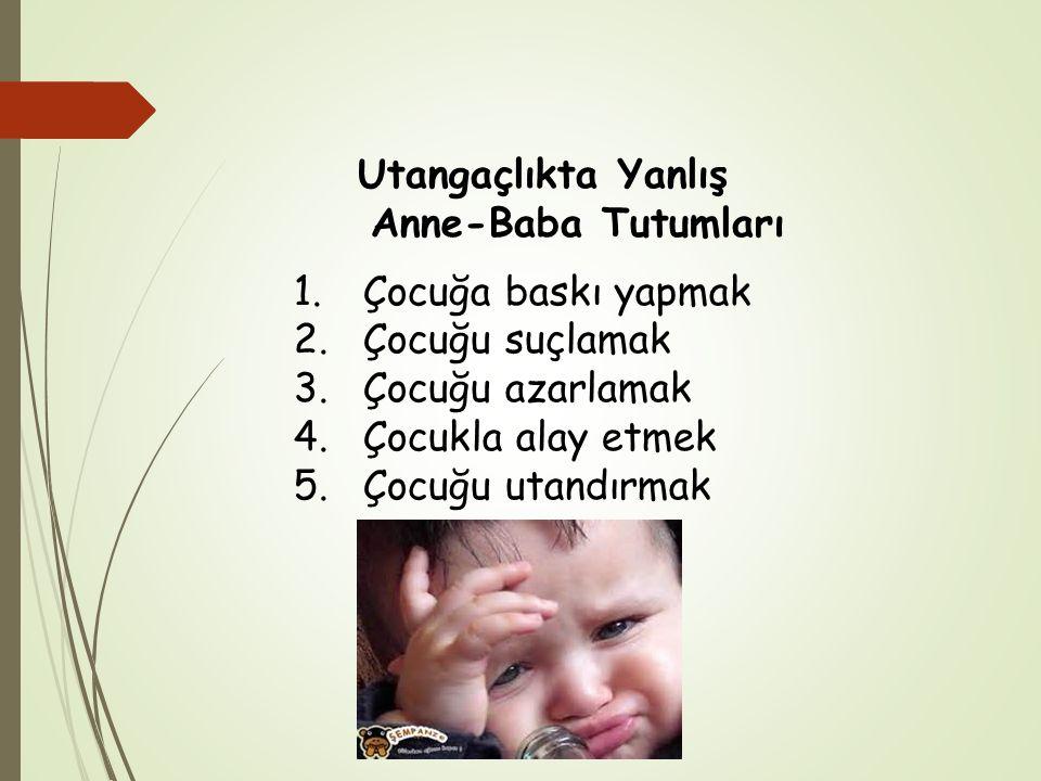 Utangaçlıkta Yanlış Anne-Baba Tutumları 1.Çocuğa baskı yapmak 2.Çocuğu suçlamak 3.Çocuğu azarlamak 4.Çocukla alay etmek 5.Çocuğu utandırmak