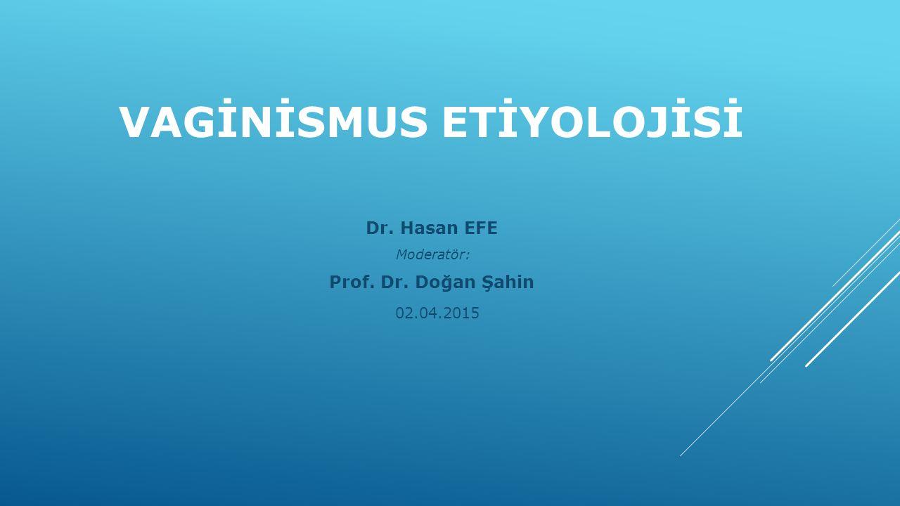 VAGİNİSMUS ETİYOLOJİSİ Dr. Hasan EFE Moderatör: Prof. Dr. Doğan Şahin 02.04.2015
