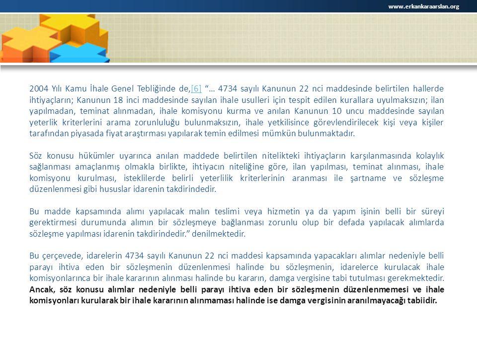 www.erkankaraarslan.org 2004 Yılı Kamu İhale Genel Tebliğinde de,[6] … 4734 sayılı Kanunun 22 nci maddesinde belirtilen hallerde ihtiyaçların; Kanunun 18 inci maddesinde sayılan ihale usulleri için tespit edilen kurallara uyulmaksızın; ilan yapılmadan, teminat alınmadan, ihale komisyonu kurma ve anılan Kanunun 10 uncu maddesinde sayılan yeterlik kriterlerini arama zorunluluğu bulunmaksızın, ihale yetkilisince görevlendirilecek kişi veya kişiler tarafından piyasada fiyat araştırması yapılarak temin edilmesi mümkün bulunmaktadır.[6] Söz konusu hükümler uyarınca anılan maddede belirtilen nitelikteki ihtiyaçların karşılanmasında kolaylık sağlanması amaçlanmış olmakla birlikte, ihtiyacın niteliğine göre, ilan yapılması, teminat alınması, ihale komisyonu kurulması, isteklilerde belirli yeterlilik kriterlerinin aranması ile şartname ve sözleşme düzenlenmesi gibi hususlar idarenin takdirindedir.