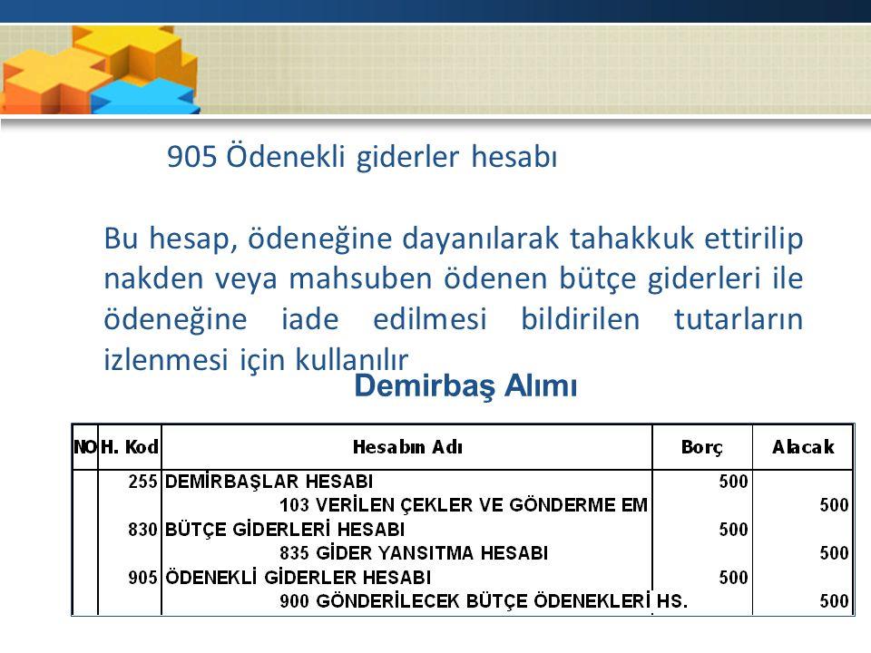 905 Ödenekli giderler hesabı Bu hesap, ödeneğine dayanılarak tahakkuk ettirilip nakden veya mahsuben ödenen bütçe giderleri ile ödeneğine iade edilmesi bildirilen tutarların izlenmesi için kullanılır Demirbaş Alımı