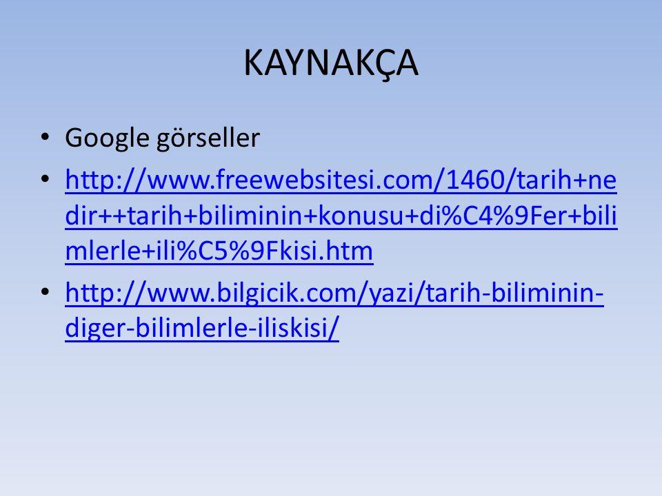 KAYNAKÇA Google görseller http://www.freewebsitesi.com/1460/tarih+ne dir++tarih+biliminin+konusu+di%C4%9Fer+bili mlerle+ili%C5%9Fkisi.htm http://www.f
