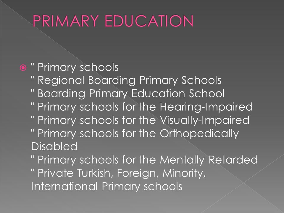  Primary schools Regional Boarding Primary Schools Boarding Primary Education School Primary schools for the Hearing-Impaired Primary schools for the Visually-Impaired Primary schools for the Orthopedically Disabled Primary schools for the Mentally Retarded Private Turkish, Foreign, Minority, International Primary schools