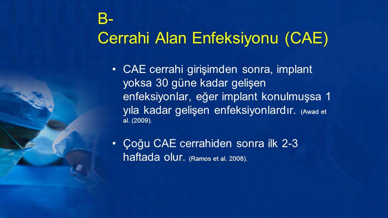 B- Cerrahi Alan Enfeksiyonu (CAE) CAE cerrahi girişimden sonra, implant yoksa 30 güne kadar gelişen enfeksiyonlar, eğer implant konulmuşsa 1 yıla kadar gelişen enfeksiyonlardır.