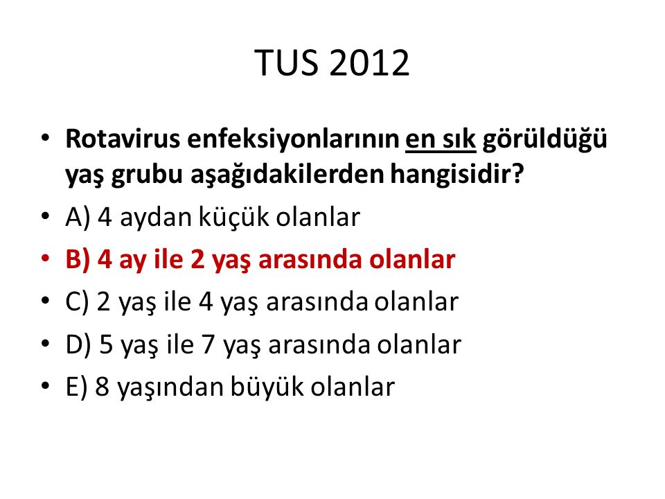 TUS 2012 Rotavirus enfeksiyonlarının en sık görüldüğü yaş grubu aşağıdakilerden hangisidir? A) 4 aydan küçük olanlar B) 4 ay ile 2 yaş arasında olanla