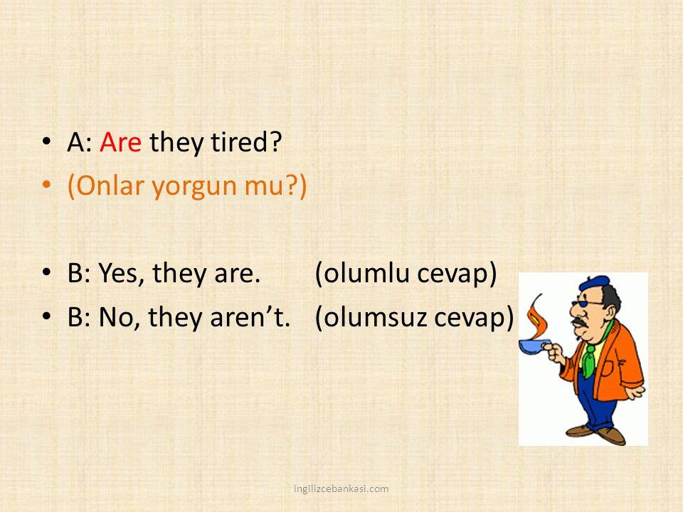 A: Are they tired? (Onlar yorgun mu?) B: Yes, they are. (olumlu cevap) B: No, they aren't. (olumsuz cevap) ingilizcebankasi.com
