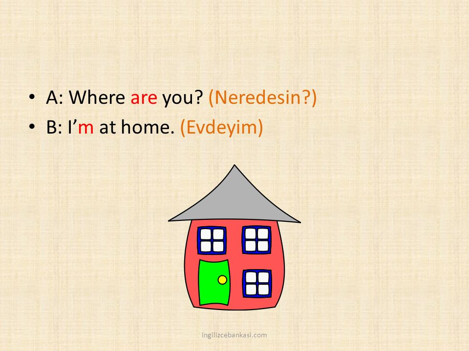 A: Where are you? (Neredesin?) B: I'm at home. (Evdeyim) ingilizcebankasi.com
