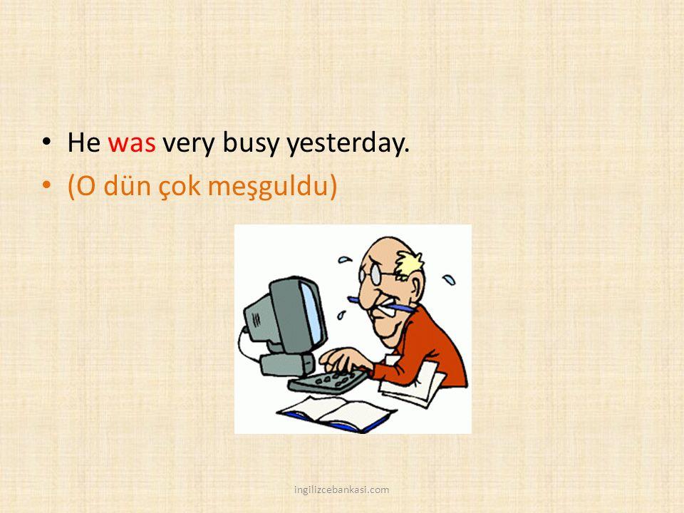He was very busy yesterday. (O dün çok meşguldu) ingilizcebankasi.com