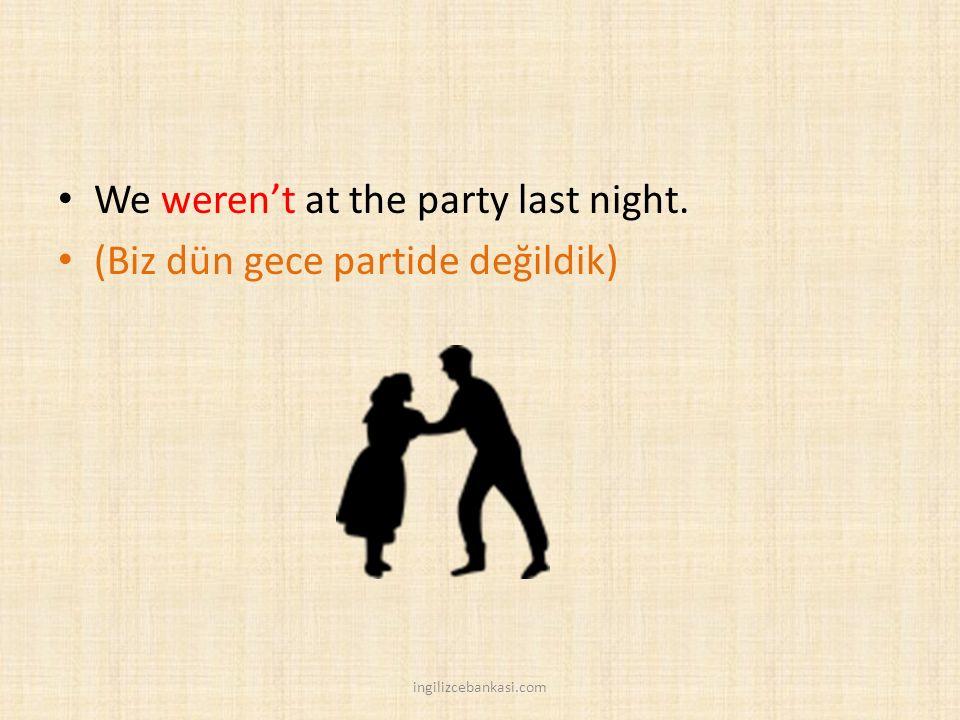 We weren't at the party last night. (Biz dün gece partide değildik) ingilizcebankasi.com