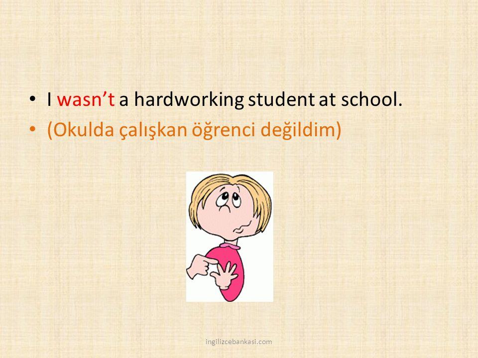I wasn't a hardworking student at school. (Okulda çalışkan öğrenci değildim) ingilizcebankasi.com