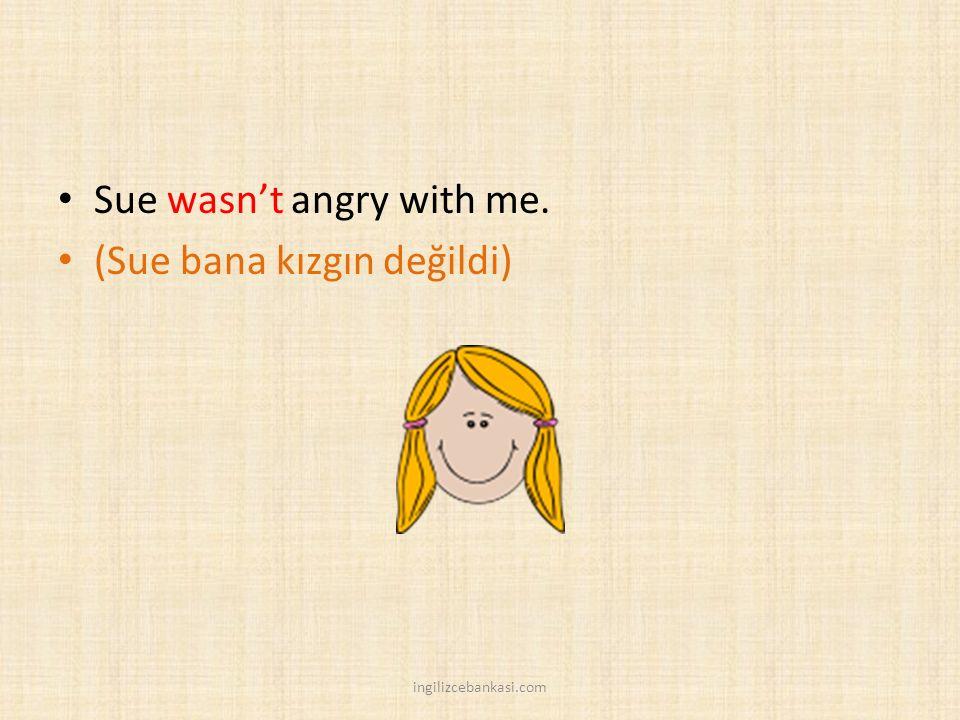 Sue wasn't angry with me. (Sue bana kızgın değildi) ingilizcebankasi.com