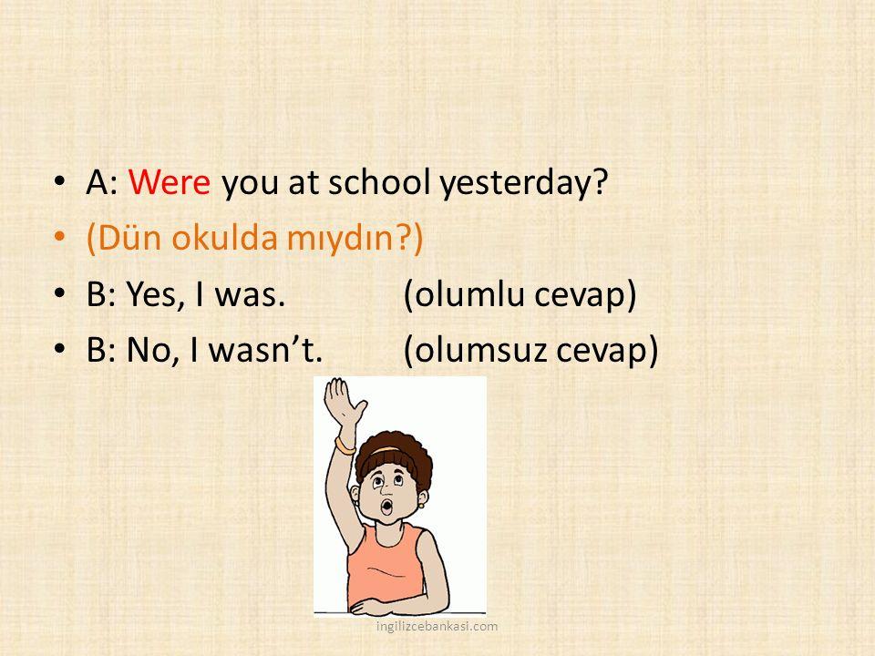 A: Were you at school yesterday? (Dün okulda mıydın?) B: Yes, I was.(olumlu cevap) B: No, I wasn't. (olumsuz cevap) ingilizcebankasi.com