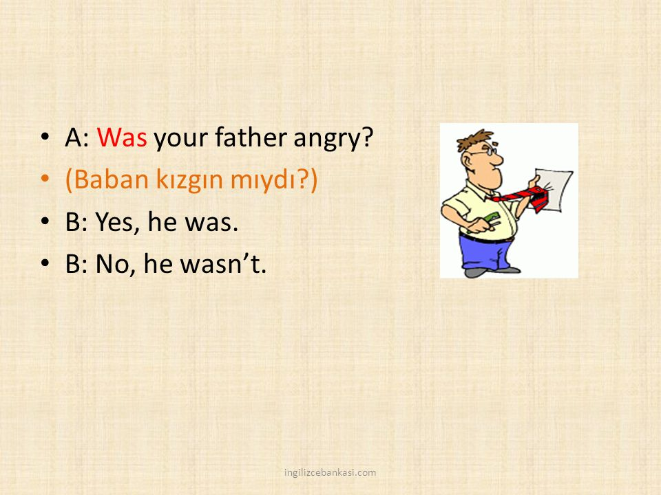 A: Was your father angry. (Baban kızgın mıydı?) B: Yes, he was.