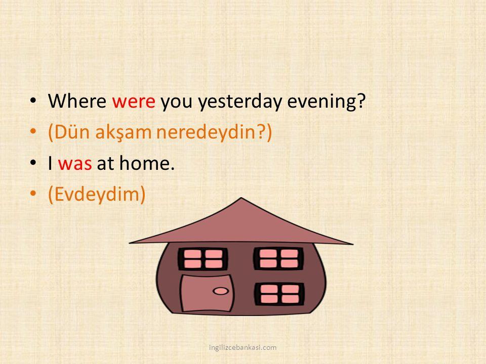 Where were you yesterday evening? (Dün akşam neredeydin?) I was at home. (Evdeydim) ingilizcebankasi.com
