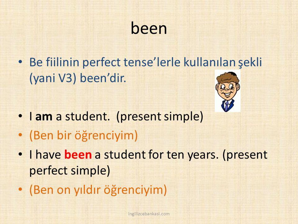 been Be fiilinin perfect tense'lerle kullanılan şekli (yani V3) been'dir. I am a student. (present simple) (Ben bir öğrenciyim) I have been a student