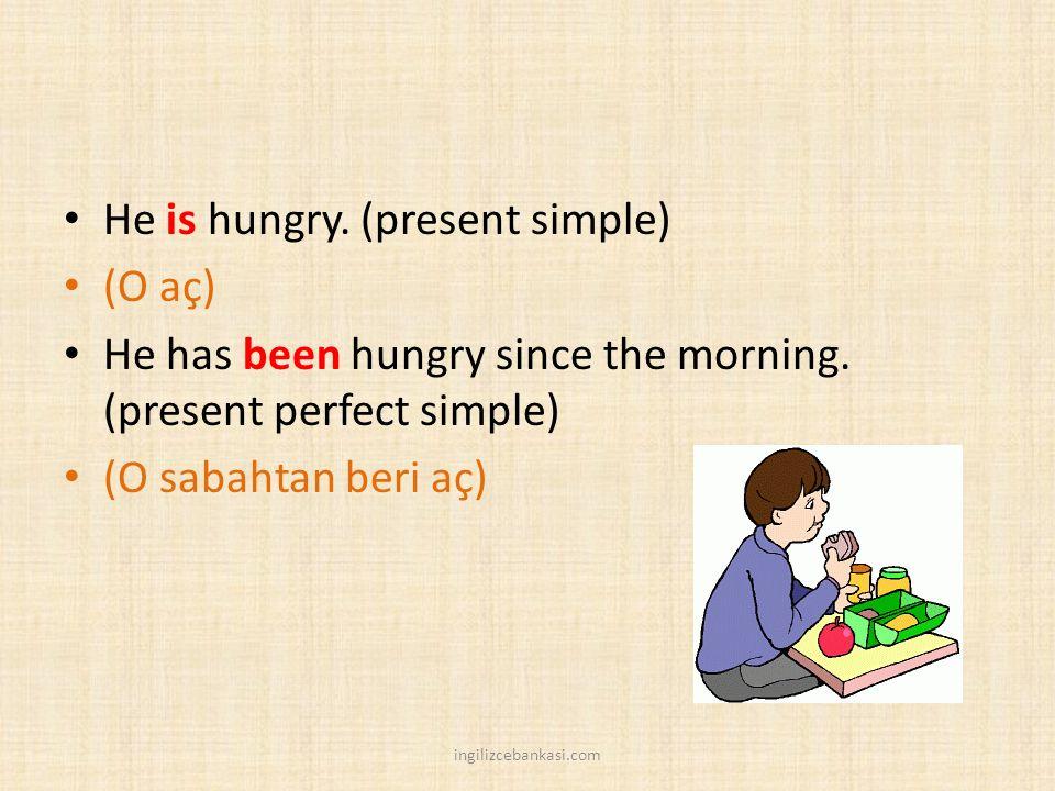 He is hungry. (present simple) (O aç) He has been hungry since the morning. (present perfect simple) (O sabahtan beri aç) ingilizcebankasi.com