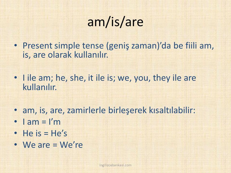 am/is/are Present simple tense (geniş zaman)'da be fiili am, is, are olarak kullanılır. I ile am; he, she, it ile is; we, you, they ile are kullanılır