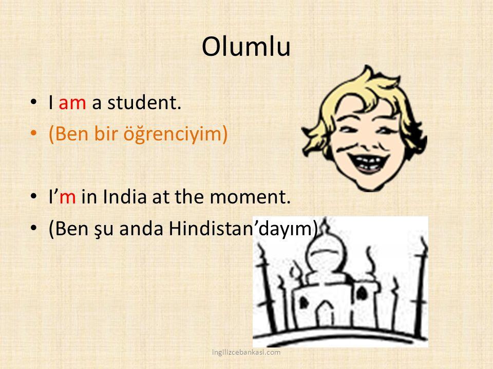 Olumlu I am a student. (Ben bir öğrenciyim) I'm in India at the moment. (Ben şu anda Hindistan'dayım) ingilizcebankasi.com