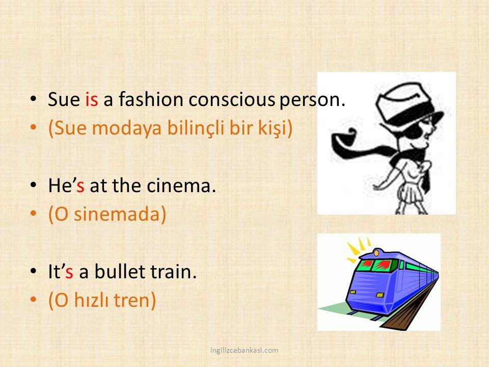 Sue is a fashion conscious person. (Sue modaya bilinçli bir kişi) He's at the cinema. (O sinemada) It's a bullet train. (O hızlı tren) ingilizcebankas