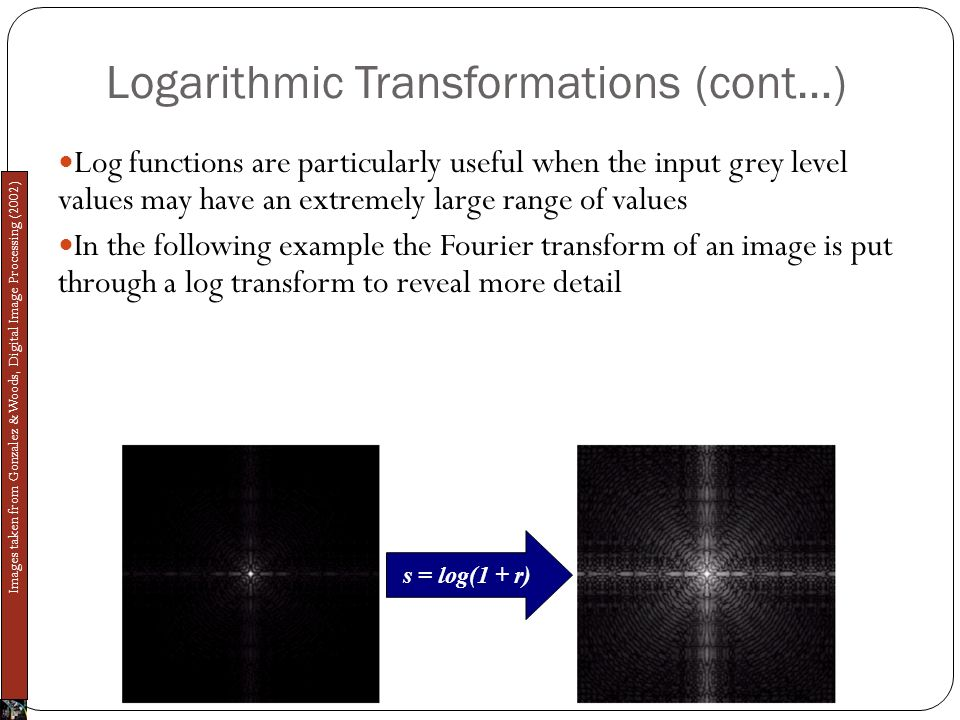 Logarithmic Transformations (cont…) Log functions are particularly useful when the input grey level values may have an extremely large range of values In the following example the Fourier transform of an image is put through a log transform to reveal more detail s = log(1 + r) Images taken from Gonzalez & Woods, Digital Image Processing (2002)