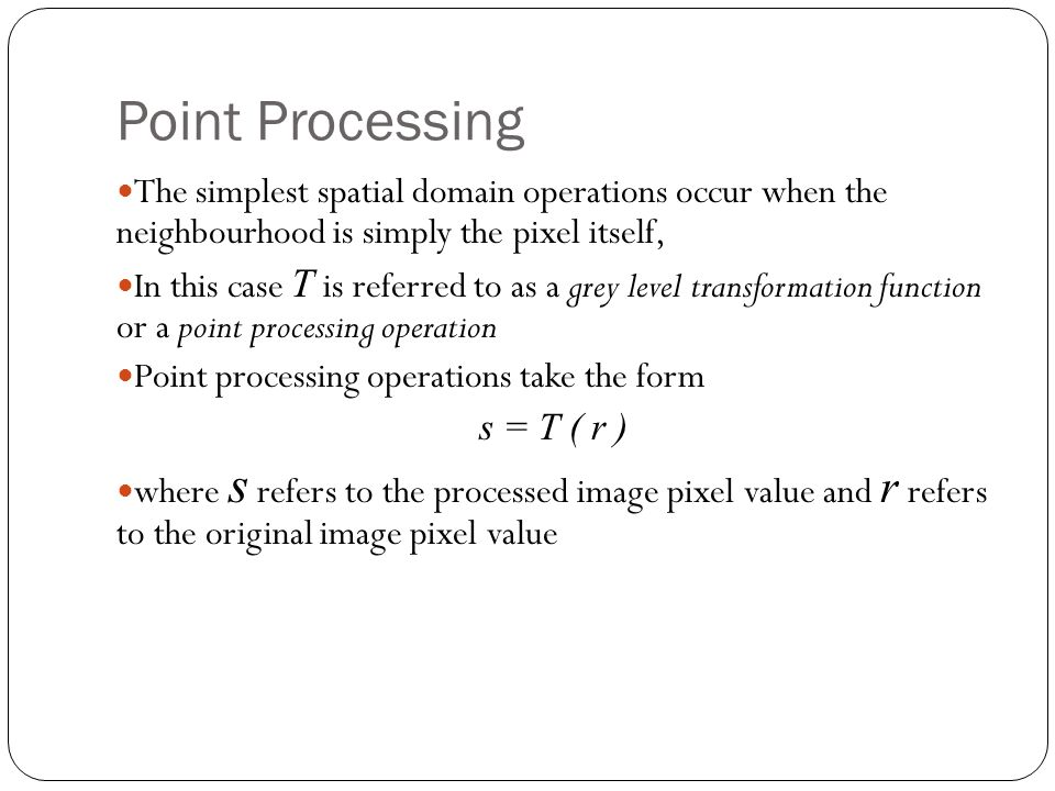 Point Processing The simplest spatial domain operations occur when the neighbourhood is simply the pixel itself, In this case T is referred to as a grey level transformation function or a point processing operation Point processing operations take the form s = T ( r ) where s refers to the processed image pixel value and r refers to the original image pixel value