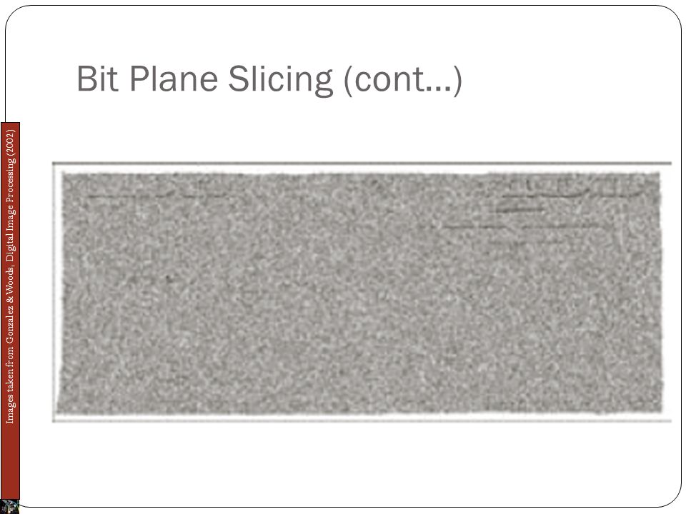 Bit Plane Slicing (cont…) Images taken from Gonzalez & Woods, Digital Image Processing (2002)