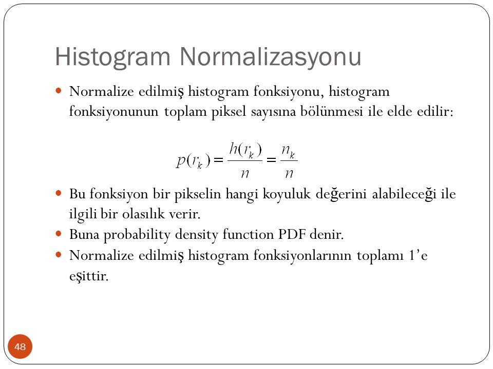 Histogram Normalizasyonu 48 Normalize edilmi ş histogram fonksiyonu, histogram fonksiyonunun toplam piksel sayısına bölünmesi ile elde edilir: Bu fonksiyon bir pikselin hangi koyuluk de ğ erini alabilece ğ i ile ilgili bir olasılık verir.
