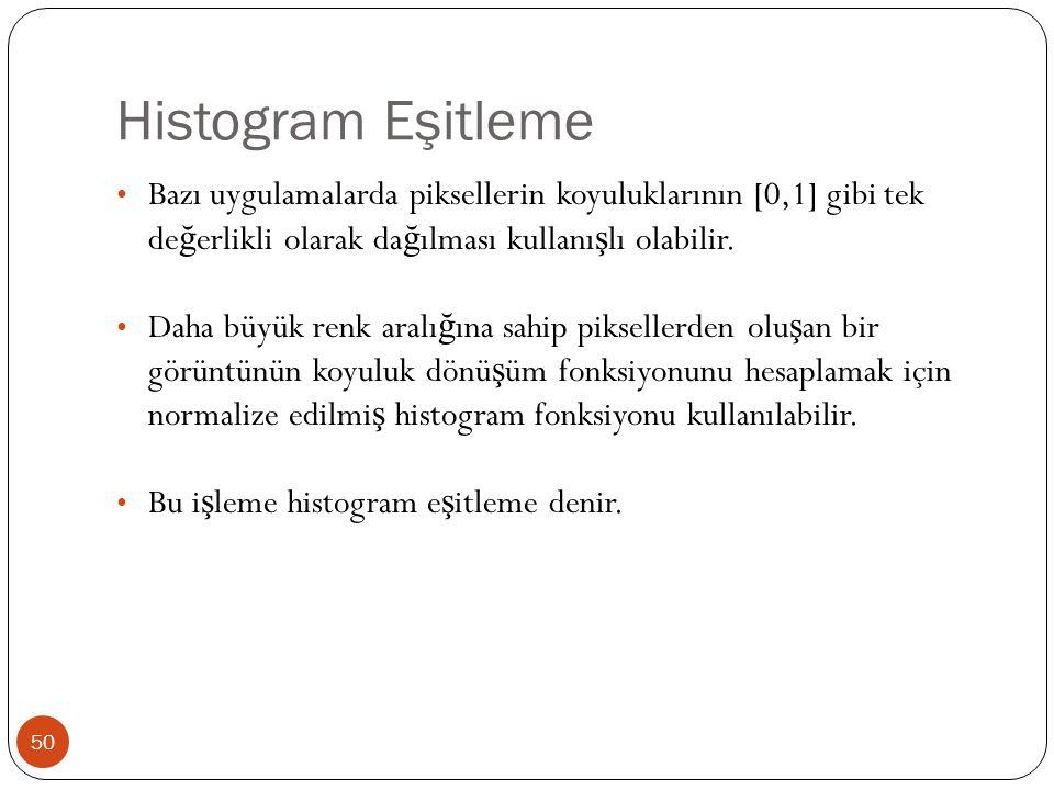Histogram Eşitleme 50 Bazı uygulamalarda piksellerin koyuluklarının [0,1] gibi tek de ğ erlikli olarak da ğ ılması kullanı ş lı olabilir.