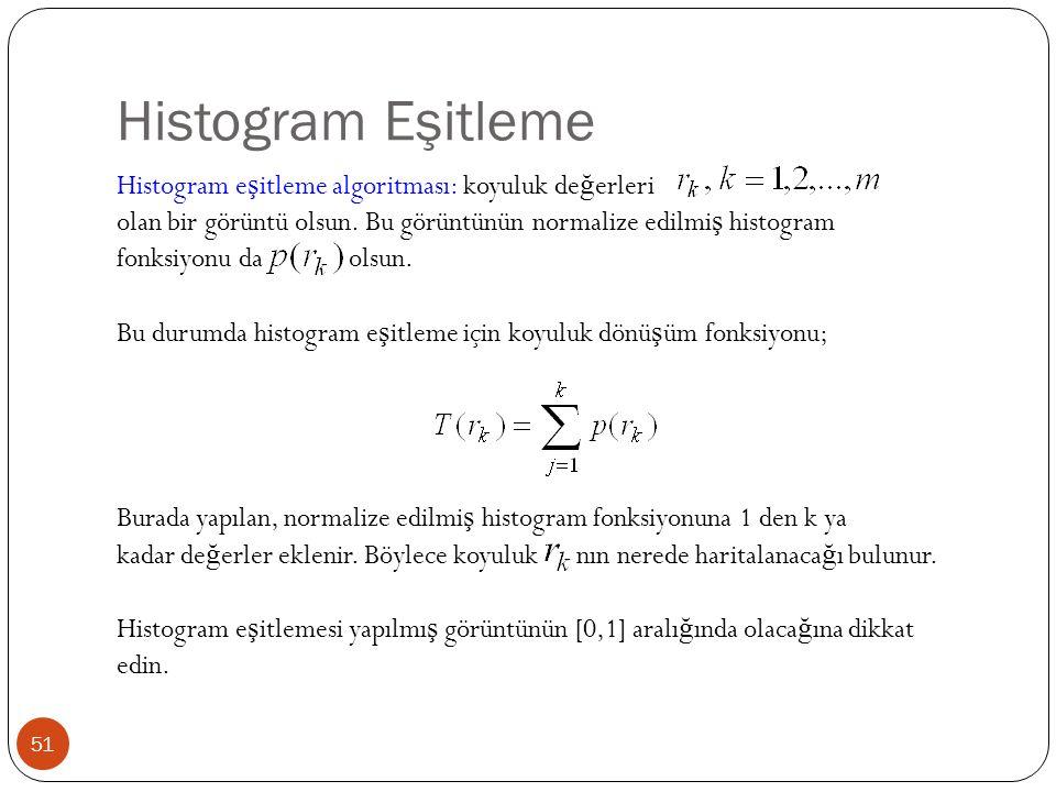 Histogram Eşitleme 51 Histogram e ş itleme algoritması: koyuluk de ğ erleri olan bir görüntü olsun.
