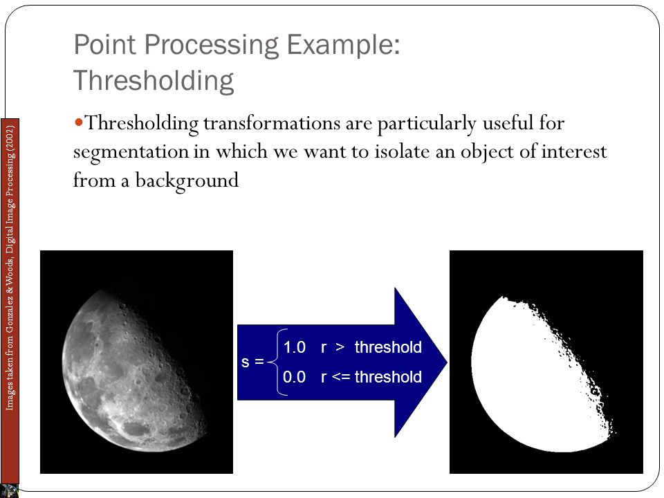Point Processing Example: Thresholding Thresholding transformations are particularly useful for segmentation in which we want to isolate an object of interest from a background s = 1.0 0.0 r <= threshold r > threshold Images taken from Gonzalez & Woods, Digital Image Processing (2002)