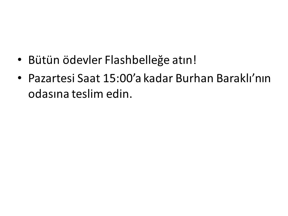 Bütün ödevler Flashbelleğe atın! Pazartesi Saat 15:00'a kadar Burhan Baraklı'nın odasına teslim edin.