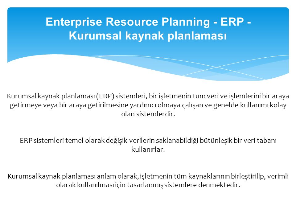Enterprise Resource Planning - ERP - Kurumsal kaynak planlaması Kurumsal kaynak planlaması (ERP) sistemleri, bir işletmenin tüm veri ve işlemlerini bi