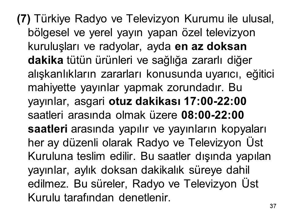 37 (7) Türkiye Radyo ve Televizyon Kurumu ile ulusal, bölgesel ve yerel yayın yapan özel televizyon kuruluşları ve radyolar, ayda en az doksan dakika tütün ürünleri ve sağlığa zararlı diğer alışkanlıkların zararları konusunda uyarıcı, eğitici mahiyette yayınlar yapmak zorundadır.