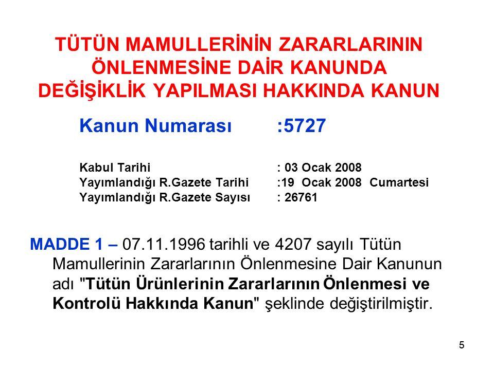 55 TÜTÜN MAMULLERİNİN ZARARLARININ ÖNLENMESİNE DAİR KANUNDA DEĞİŞİKLİK YAPILMASI HAKKINDA KANUN Kanun Numarası:5727 Kabul Tarihi: 03 Ocak 2008 Yayımlandığı R.Gazete Tarihi:19 Ocak 2008 Cumartesi Yayımlandığı R.Gazete Sayısı: 26761 MADDE 1 – 07.11.1996 tarihli ve 4207 sayılı Tütün Mamullerinin Zararlarının Önlenmesine Dair Kanunun adı Tütün Ürünlerinin Zararlarının Önlenmesi ve Kontrolü Hakkında Kanun şeklinde değiştirilmiştir.