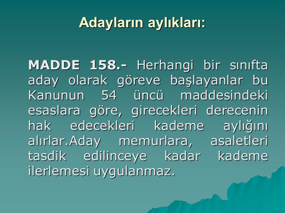 Adayların aylıkları: MADDE 158.- Herhangi bir sınıfta aday olarak göreve başlayanlar bu Kanunun 54 üncü maddesindeki esaslara göre, girecekleri derece