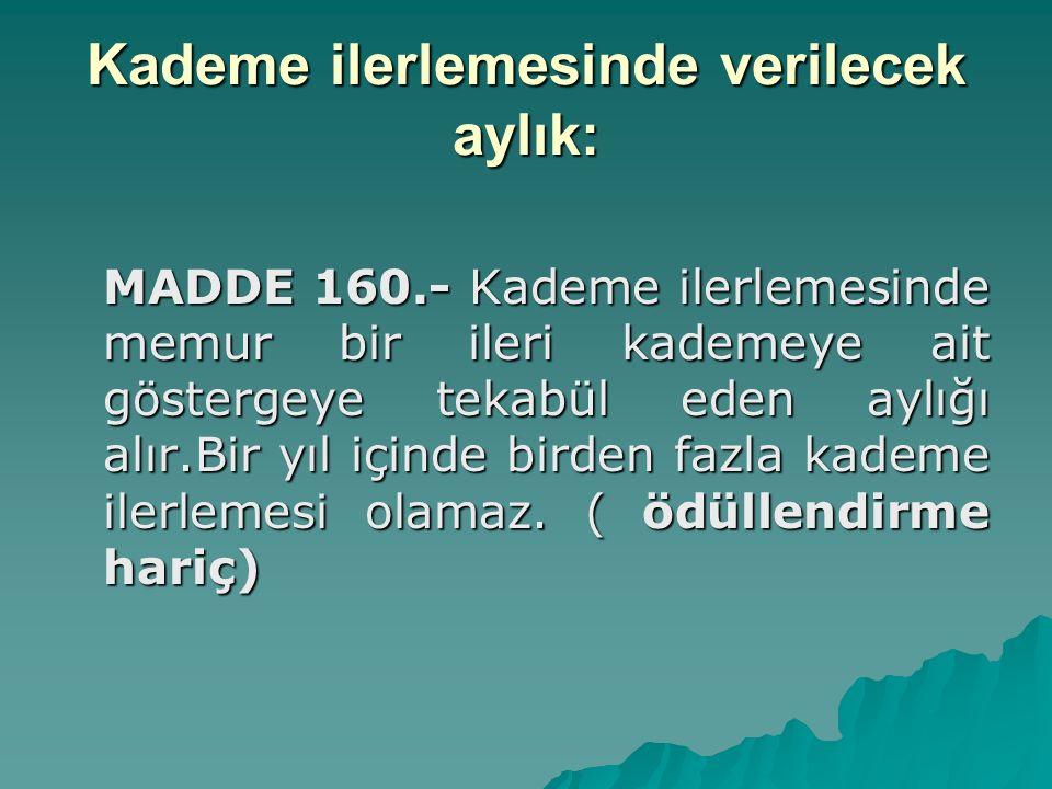 Kademe ilerlemesinde verilecek aylık: MADDE 160.- Kademe ilerlemesinde memur bir ileri kademeye ait göstergeye tekabül eden aylığı alır.Bir yıl içinde