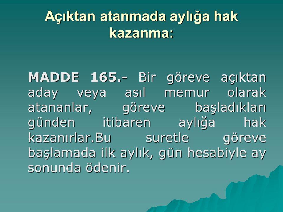 Açıktan atanmada aylığa hak kazanma: MADDE 165.- Bir göreve açıktan aday veya asıl memur olarak atananlar, göreve başladıkları günden itibaren aylığa
