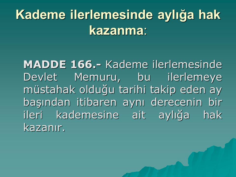 Kademe ilerlemesinde aylığa hak kazanma: MADDE 166.- Kademe ilerlemesinde Devlet Memuru, bu ilerlemeye müstahak olduğu tarihi takip eden ay başından i
