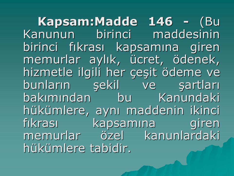 Kapsam:Madde 146 - (Bu Kanunun birinci maddesinin birinci fıkrası kapsamına giren memurlar aylık, ücret, ödenek, hizmetle ilgili her çeşit ödeme ve bu
