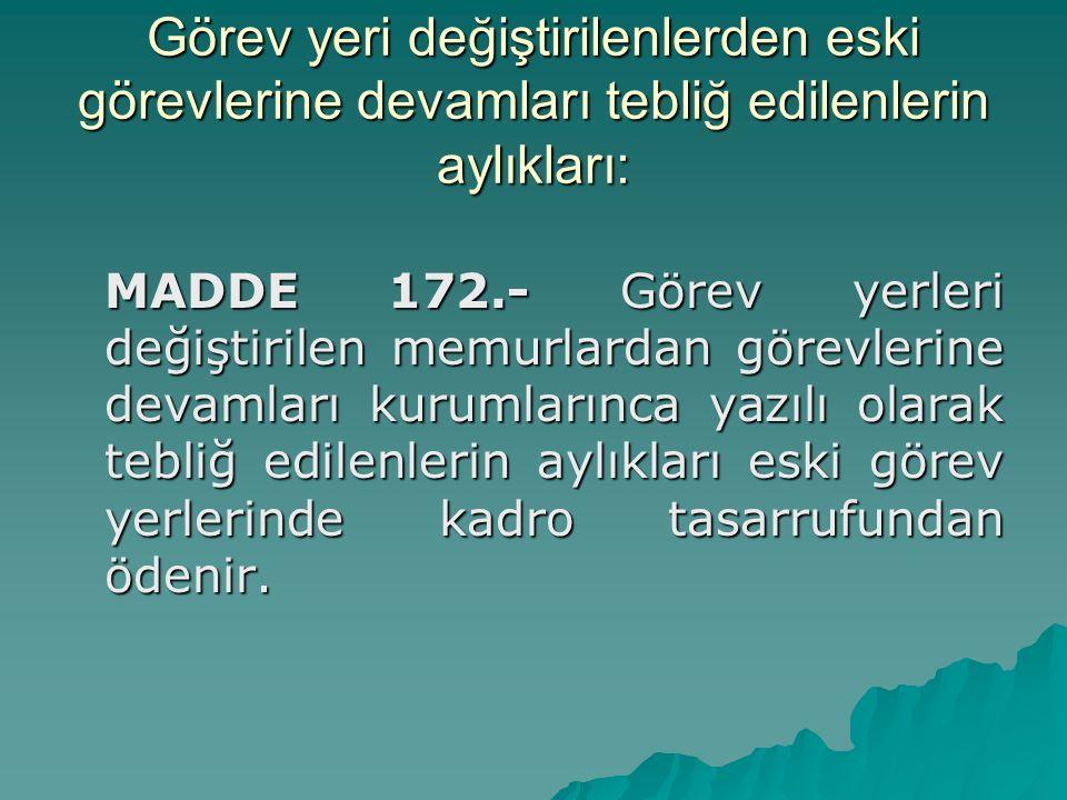 Görev yeri değiştirilenlerden eski görevlerine devamları tebliğ edilenlerin aylıkları: MADDE 172.- Görev yerleri değiştirilen memurlardan görevlerine