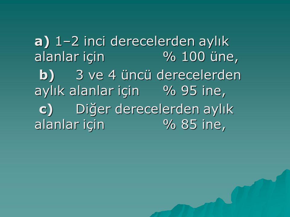 a) 1–2 inci derecelerden aylık alanlar için % 100 üne, b)3 ve 4 üncü derecelerden aylık alanlar için% 95 ine, b)3 ve 4 üncü derecelerden aylık alanlar