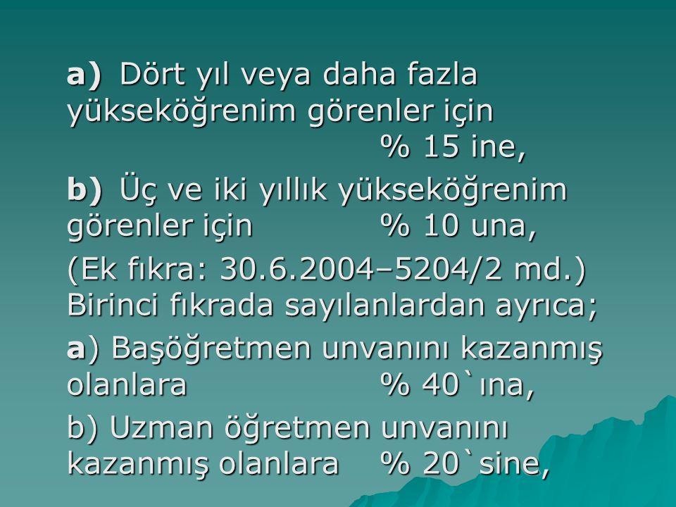a) Dört yıl veya daha fazla yükseköğrenim görenler için % 15 ine, b) Üç ve iki yıllık yükseköğrenim görenler için % 10 una, (Ek fıkra: 30.6.2004–5204/