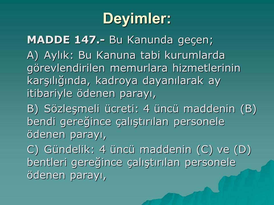 Deyimler: MADDE 147.- Bu Kanunda geçen; A)Aylık: Bu Kanuna tabi kurumlarda görevlendirilen memurlara hizmetlerinin karşılığında, kadroya dayanılarak a