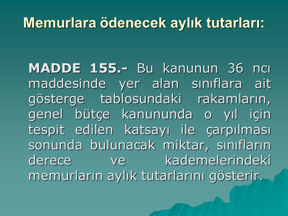 Memurlara ödenecek aylık tutarları: MADDE 155.- Bu kanunun 36 ncı maddesinde yer alan sınıflara ait gösterge tablosundaki rakamların, genel bütçe kanu