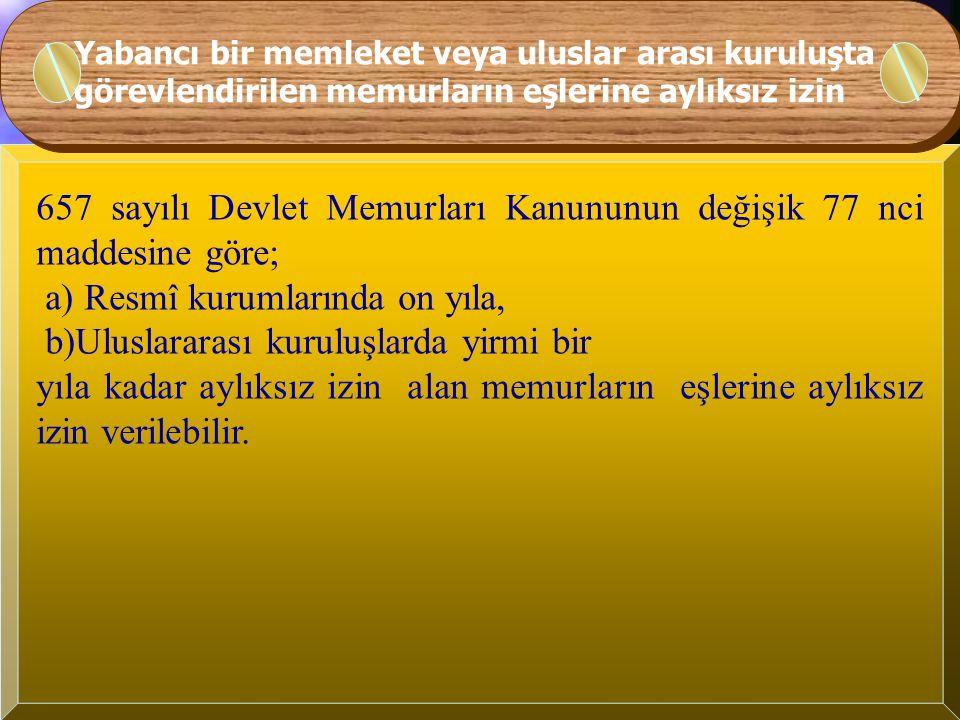 Yabancı bir memleket veya uluslar arası kuruluşta görevlendirilen memurlara verilecek aylıksız izin 657 sayılı Devlet Memurları Kanununun değişik 77 nci maddesine göre; Yabancı memleketlerin resmî kurumları veya uluslararası kuruluşlarda kurumlarının muvafakati ile görev alacak memurlara, ilgili Bakanın onayı ile (her üç yılda bir Bakan onayı yenilenmek kaydıyla) memuriyeti süresince yabancı memleketlerin; a) Resmî kurumlarında on yıla, b)Uluslararası kuruluşlarda yirmi bir yıla kadar aylıksız izin verilebilir.