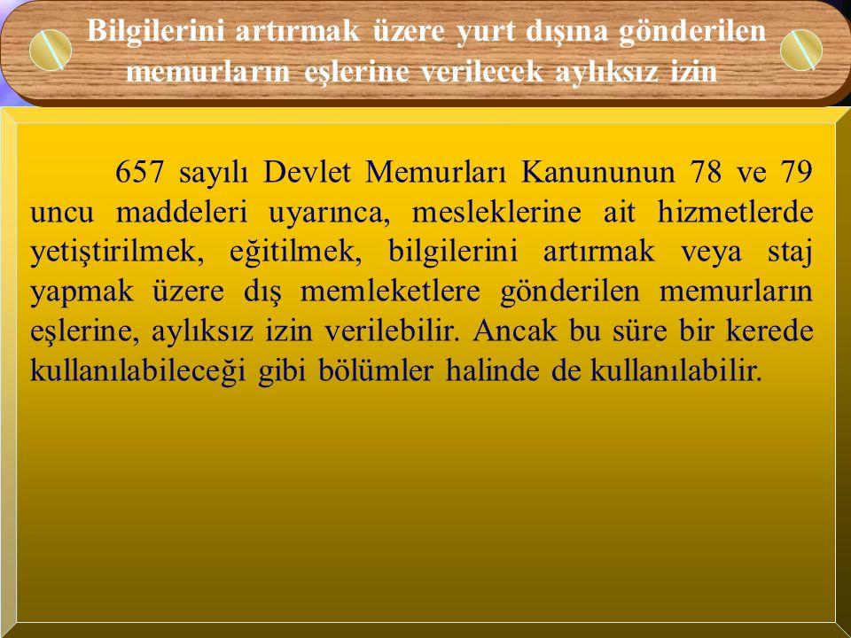 Bilgilerini artırmak üzere yurt dışına gönderilecek memurlara verilecek aylıksız izin Memurlardan mesleklerine ait hizmetlerde yetiştirilmek, eğitilmek, bilgilerini artırmak veya staj yapmak üzere 657 sayılı Devlet Memurları Kanununun 78 ve 79 uncu maddeleri uyarınca ve 1/2/1974 gün ve 14786 sayılı Resmî Gazetede yayımlanan Yetiştirilmek Amacıyla Yurt Dışına Gönderilecek Devlet Memurları Hakkında Yönetmelikte belirtilen esas ve usuller çerçevesinde yurt dışına gönderilen memurlara aylıklı/aylıksız izin verilebilir.